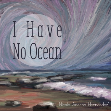Cover of I Have No Ocean by Nicole Arocho Hernández