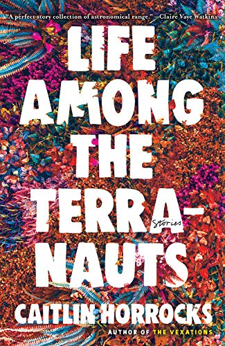 Cover of Life Among the Terranauts by Caitlin Horrocks