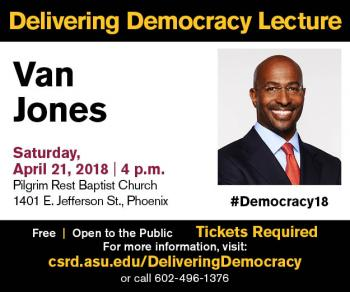 Flyer that says: Delivering Democracy Lecture, Van Jones, Saturday, April 21, 2018, 4 p.m., Pilgrim Rest Baptist Church, Free, Open to the Public, Tickets Required. For more information visit: csrd.asu.edu/DeliveringDemocracy or call 602-496-1376