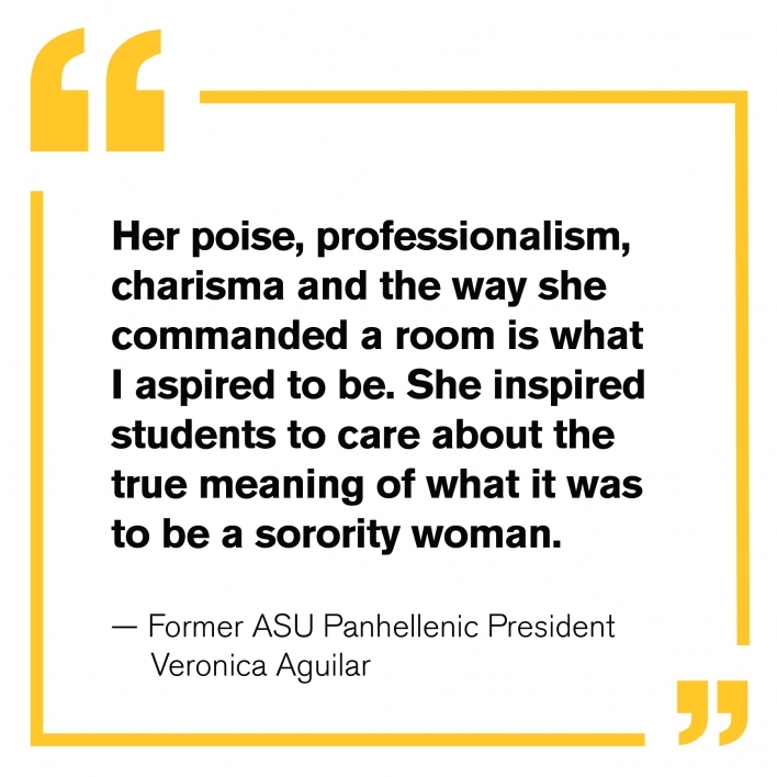 """""""Her poise, professionalism, charisma and the way she commanded a room is what I aspired to be. She inspired students to care about the true meaning of what it was to be a sorority woman."""" — Former ASU Panhellenic President Veronica Aguilar"""