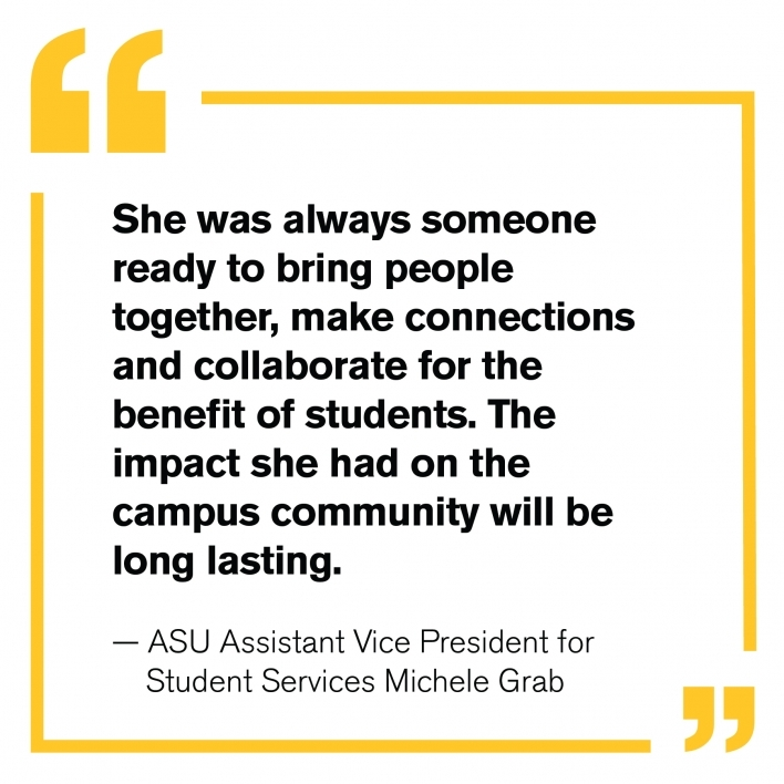 """""""She was always someone ready to bring people together, make connections and collaborate for the benefit of students. The impact she had on the campus community will be long lasting."""" — ASU Assistant Vice President for Student Services Michele Grab"""