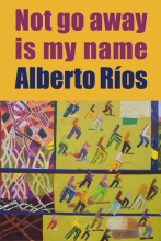 Cover of Not Go Away Is My Name by Alberto Ríos