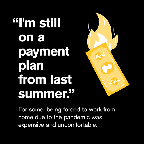 """""""I'm still on a payment plan from last summer."""" For some, being forced to work from home due to the pandemic was expensive and uncomfortable."""