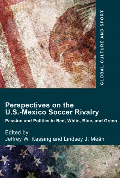 Perspectives on the U.S.-Mexico Soccer Rivalry: Passion and Politics in Red, White, Blue and Green